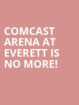 Comcast Arena at Everett is no more