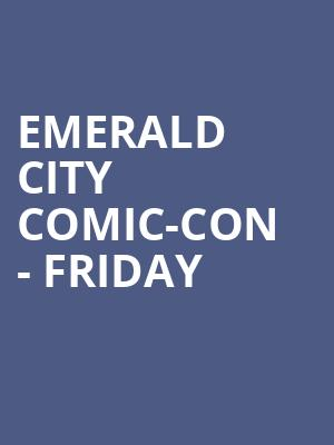 Emerald City Comic-Con - Friday at Washington State Convention Center